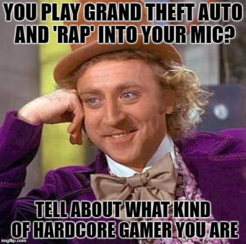 Creepy Condescending Wonka Meme | YOU PLAY GRAND THEFT AUTO AND 'RAP' INTO YOUR MIC? TELL ABOUT WHAT KIND OF HARDCORE GAMER YOU ARE | image tagged in memes,creepy condescending wonka | made w/ Imgflip meme maker
