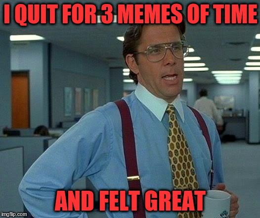 That Would Be Great Meme | I QUIT FOR 3 MEMES OF TIME AND FELT GREAT | image tagged in memes,that would be great | made w/ Imgflip meme maker