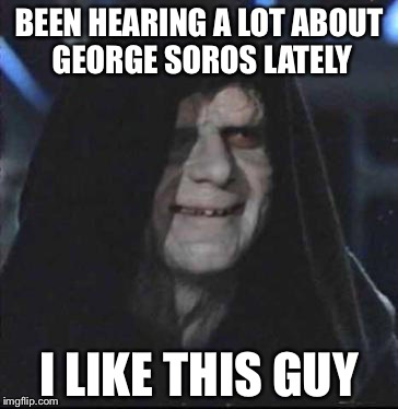 Sidious Error | BEEN HEARING A LOT ABOUT GEORGE SOROS LATELY I LIKE THIS GUY | image tagged in memes,sidious error | made w/ Imgflip meme maker