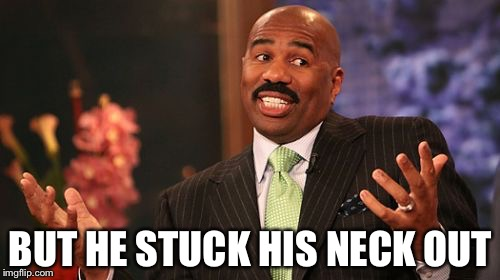 Steve Harvey Meme | BUT HE STUCK HIS NECK OUT | image tagged in memes,steve harvey | made w/ Imgflip meme maker