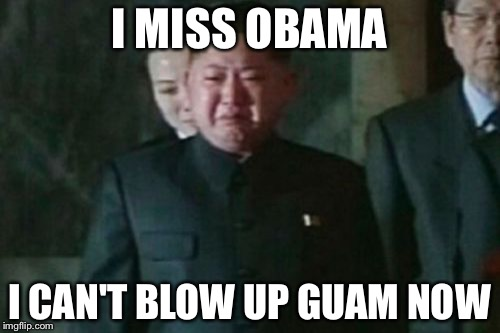 Kim Jong Un Sad |  I MISS OBAMA; I CAN'T BLOW UP GUAM NOW | image tagged in memes,kim jong un sad | made w/ Imgflip meme maker