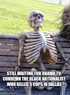 Waiting Skeleton Meme | STILL WAITING FOR OBAMA TO CONDEMN THE BLACK NATIONALIST WHO KILLED 5 COPS IN DALLAS | image tagged in memes,waiting skeleton | made w/ Imgflip meme maker
