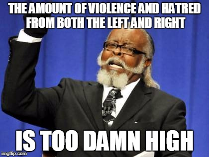 Trump Is Right | THE AMOUNT OF VIOLENCE AND HATRED FROM BOTH THE LEFT AND RIGHT IS TOO DAMN HIGH | image tagged in memes,too damn high | made w/ Imgflip meme maker