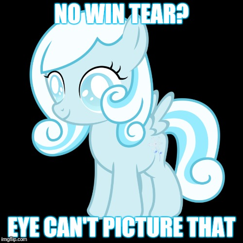 NO WIN TEAR? EYE CAN'T PICTURE THAT | made w/ Imgflip meme maker