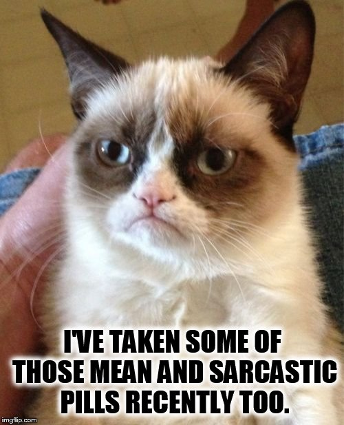 Grumpy Cat Meme | I'VE TAKEN SOME OF THOSE MEAN AND SARCASTIC PILLS RECENTLY TOO. | image tagged in memes,grumpy cat | made w/ Imgflip meme maker