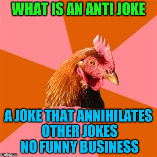 WHAT IS AN ANTI JOKE A JOKE THAT ANNIHILATES OTHER JOKES NO FUNNY BUSINESS | made w/ Imgflip meme maker