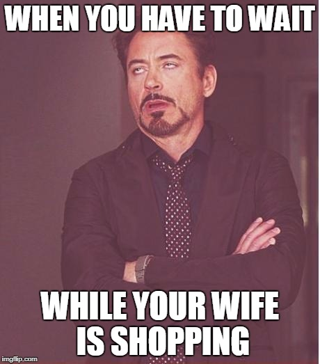 Face You Make Robert Downey Jr Meme | WHEN YOU HAVE TO WAIT WHILE YOUR WIFE IS SHOPPING | image tagged in memes,face you make robert downey jr | made w/ Imgflip meme maker