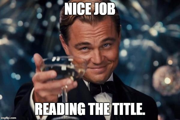 Leonardo Dicaprio Cheers Meme | NICE JOB READING THE TITLE. | image tagged in memes,leonardo dicaprio cheers | made w/ Imgflip meme maker
