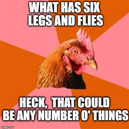 Anti Joke Chicken Meme | WHAT HAS SIX LEGS AND FLIES HECK,  THAT COULD BE ANY NUMBER O' THINGS | image tagged in memes,anti joke chicken | made w/ Imgflip meme maker