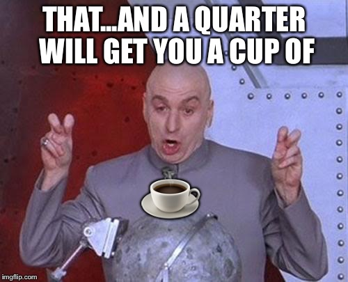Dr Evil Laser Meme | THAT...AND A QUARTER WILL GET YOU A CUP OF ☕️ | image tagged in memes,dr evil laser | made w/ Imgflip meme maker
