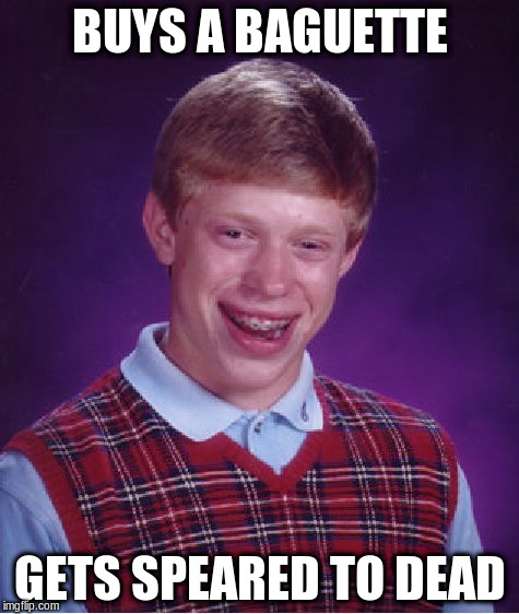 Bad Luck Brian Meme | BUYS A BAGUETTE GETS SPEARED TO DEAD | image tagged in memes,bad luck brian | made w/ Imgflip meme maker