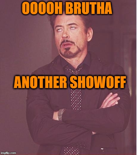 Face You Make Robert Downey Jr Meme | OOOOH BRUTHA ANOTHER SHOWOFF | image tagged in memes,face you make robert downey jr | made w/ Imgflip meme maker