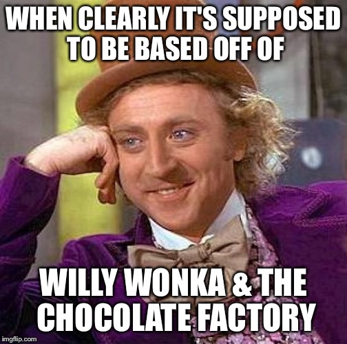 Creepy Condescending Wonka Meme | WHEN CLEARLY IT'S SUPPOSED TO BE BASED OFF OF WILLY WONKA & THE CHOCOLATE FACTORY | image tagged in memes,creepy condescending wonka | made w/ Imgflip meme maker