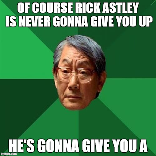 Never Going To Give You Up | OF COURSE RICK ASTLEY IS NEVER GONNA GIVE YOU UP HE'S GONNA GIVE YOU A | image tagged in memes,high expectations asian father,rick astley,never gonna give you up,rickroll,funny | made w/ Imgflip meme maker