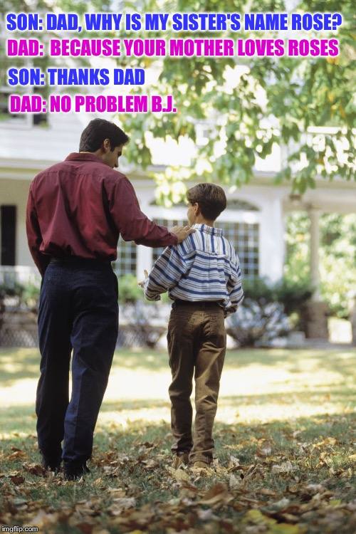 An oldie, but a goodie  :) | SON: DAD, WHY IS MY SISTER'S NAME ROSE? DAD: NO PROBLEM B.J. DAD:  BECAUSE YOUR MOTHER LOVES ROSES SON: THANKS DAD | image tagged in dad and son,jokes | made w/ Imgflip meme maker