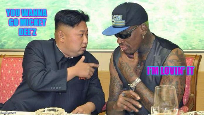 Kim Jong Rodman | YOU WANNA GO MICKEY DEE'Z I'M LOVIN' IT | image tagged in kim jong un,dennis rodman,memes,north korea,mcdonalds | made w/ Imgflip meme maker
