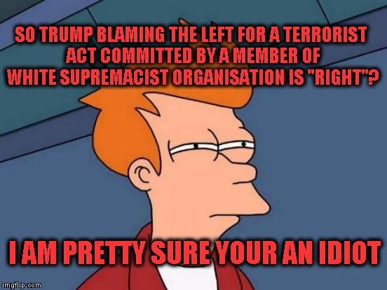 "Futurama Fry Meme | SO TRUMP BLAMING THE LEFT FOR A TERRORIST ACT COMMITTED BY A MEMBER OF WHITE SUPREMACIST ORGANISATION IS ""RIGHT""? I AM PRETTY SURE YOUR AN I 