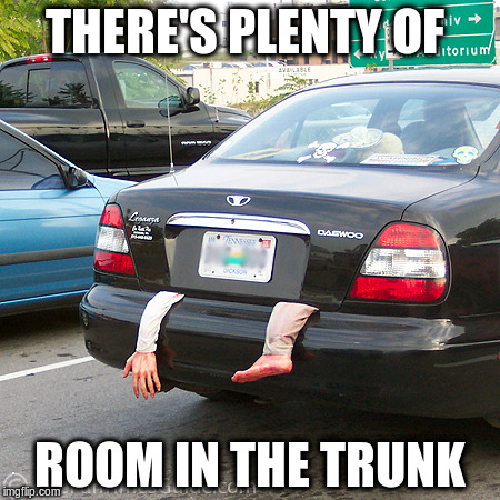 THERE'S PLENTY OF ROOM IN THE TRUNK | made w/ Imgflip meme maker