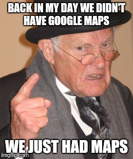 Thank God for GPS | BACK IN MY DAY WE DIDN'T HAVE GOOGLE MAPS WE JUST HAD MAPS | image tagged in memes,back in my day | made w/ Imgflip meme maker