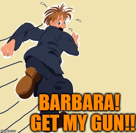 yikes | BARBARA!  GET MY GUN!! | image tagged in yikes | made w/ Imgflip meme maker