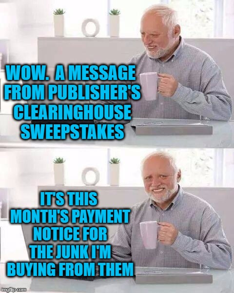 Hide the Pain Harold Meme | WOW.  A MESSAGE FROM PUBLISHER'S CLEARINGHOUSE SWEEPSTAKES IT'S THIS MONTH'S PAYMENT NOTICE FOR THE JUNK I'M BUYING FROM THEM | image tagged in memes,hide the pain harold | made w/ Imgflip meme maker