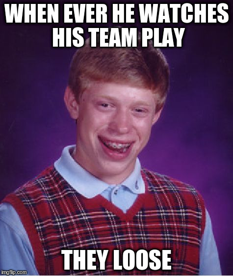 Bad Luck Brian Meme | WHEN EVER HE WATCHES HIS TEAM PLAY THEY LOOSE | image tagged in memes,bad luck brian | made w/ Imgflip meme maker