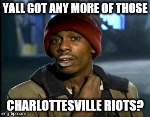 Y'all Got Any More Of That Meme | YALL GOT ANY MORE OF THOSE CHARLOTTESVILLE RIOTS? | image tagged in memes,yall got any more of | made w/ Imgflip meme maker