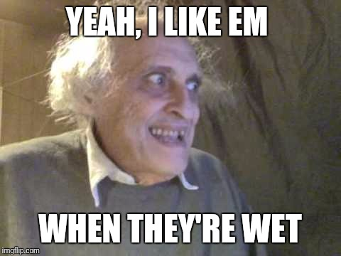 YEAH, I LIKE EM WHEN THEY'RE WET | made w/ Imgflip meme maker