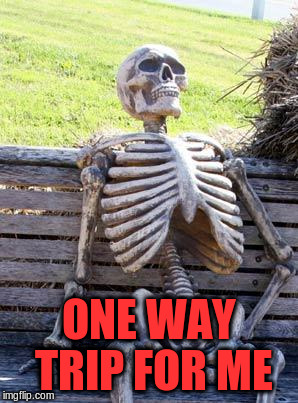 Waiting Skeleton Meme | ONE WAY TRIP FOR ME | image tagged in memes,waiting skeleton | made w/ Imgflip meme maker
