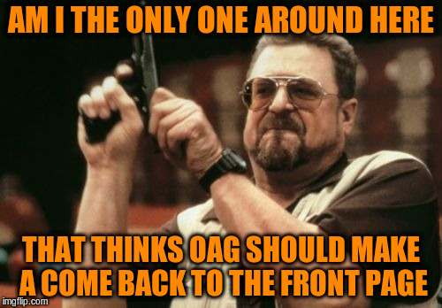 Am I The Only One Around Here Meme | AM I THE ONLY ONE AROUND HERE THAT THINKS OAG SHOULD MAKE A COME BACK TO THE FRONT PAGE | image tagged in memes,am i the only one around here | made w/ Imgflip meme maker
