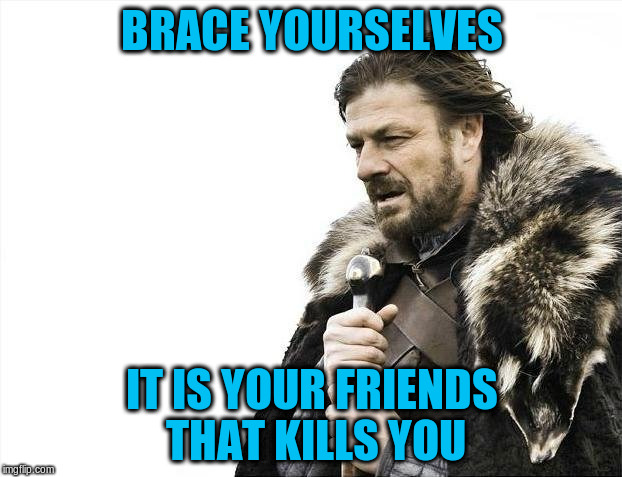 Brace Yourselves X is Coming Meme | BRACE YOURSELVES IT IS YOUR FRIENDS THAT KILLS YOU | image tagged in memes,brace yourselves x is coming | made w/ Imgflip meme maker