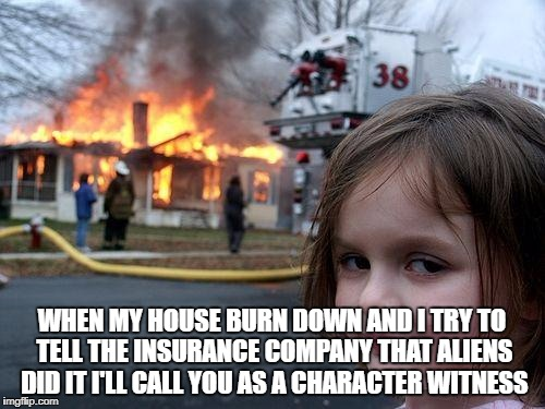 Disaster Girl Meme | WHEN MY HOUSE BURN DOWN AND I TRY TO TELL THE INSURANCE COMPANY THAT ALIENS DID IT I'LL CALL YOU AS A CHARACTER WITNESS | image tagged in memes,disaster girl | made w/ Imgflip meme maker