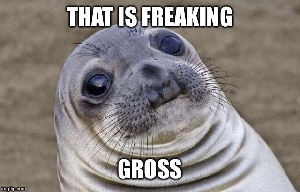 Awkward Moment Sealion Meme | THAT IS FREAKING GROSS | image tagged in memes,awkward moment sealion | made w/ Imgflip meme maker