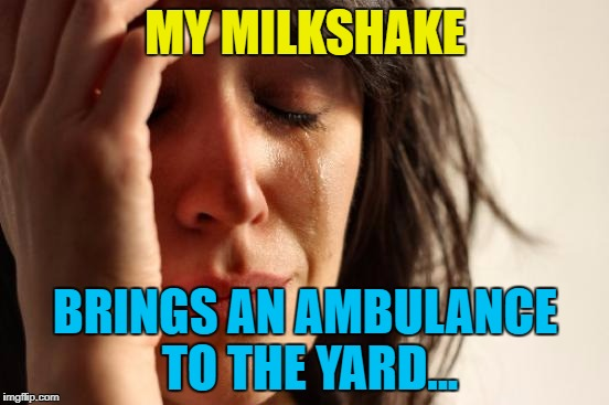 But it's a better ambulance than yours :) | MY MILKSHAKE BRINGS AN AMBULANCE TO THE YARD... | image tagged in memes,first world problems,milkshake,music,kelis,food | made w/ Imgflip meme maker