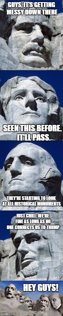 When you think you're good...then Trump enters the conversation. | GUYS, IT'S GETTING MESSY DOWN THERE SEEN THIS BEFORE.  IT'LL PASS. THEY'RE STARTING TO LOOK AT ALL HISTORICAL MONUMENTS JUST CHILL. WE'RE FI | image tagged in donald trump,kkk,antifa,historical meme | made w/ Imgflip meme maker