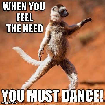 WHEN YOU FEEL THE NEED YOU MUST DANCE! | image tagged in need to dance | made w/ Imgflip meme maker