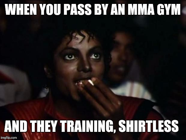 Michael Jackson Popcorn Meme | WHEN YOU PASS BY AN MMA GYM AND THEY TRAINING, SHIRTLESS | image tagged in memes,michael jackson popcorn | made w/ Imgflip meme maker