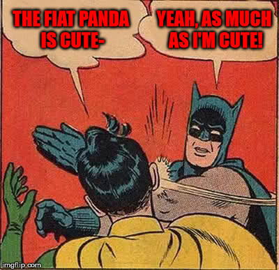 Batman Slapping Robin Meme | THE FIAT PANDA IS CUTE- YEAH, AS MUCH AS I'M CUTE! | image tagged in memes,batman slapping robin | made w/ Imgflip meme maker