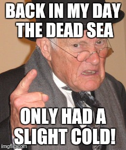 Back In My Day Meme | BACK IN MY DAY THE DEAD SEA ONLY HAD A SLIGHT COLD! | image tagged in memes,back in my day | made w/ Imgflip meme maker