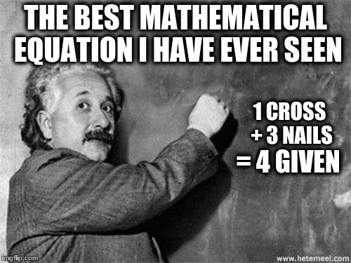 Einstein on God | THE BEST MATHEMATICAL EQUATION I HAVE EVER SEEN 1 CROSS + 3 NAILS = 4 GIVEN | image tagged in einstein on god | made w/ Imgflip meme maker