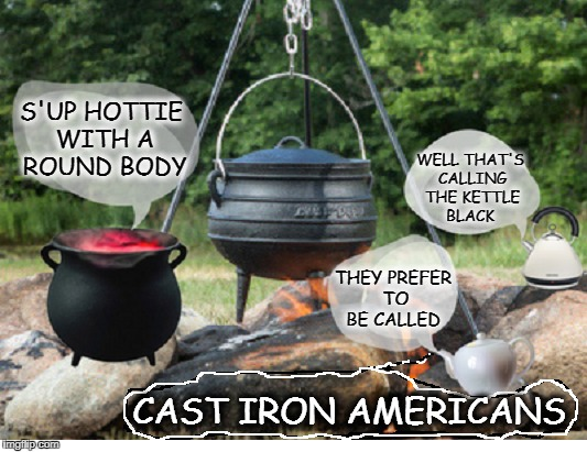 Let us kettle this the old fashion way   | S'UP HOTTIE WITH A ROUND BODY THEY PREFER TO BE CALLED WELL THAT'S CALLING THE KETTLE BLACK CAST IRON AMERICANS | image tagged in black and white,politically correct,memes,funny,white people | made w/ Imgflip meme maker
