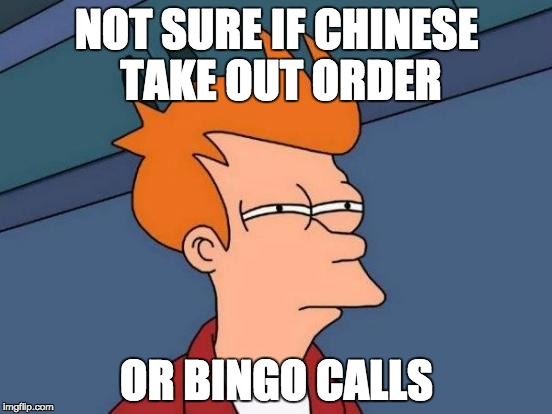 Futurama Fry Meme | NOT SURE IF CHINESE TAKE OUT ORDER OR BINGO CALLS | image tagged in memes,futurama fry | made w/ Imgflip meme maker