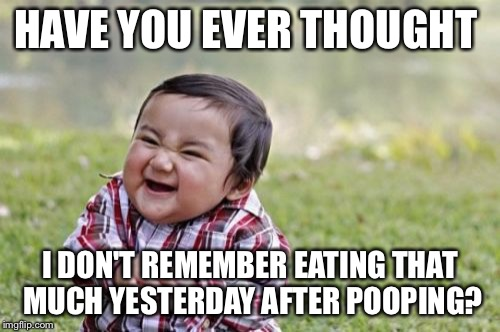 Evil Toddler Meme | HAVE YOU EVER THOUGHT I DON'T REMEMBER EATING THAT MUCH YESTERDAY AFTER POOPING? | image tagged in memes,evil toddler | made w/ Imgflip meme maker