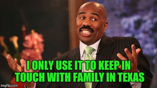 Steve Harvey Meme | I ONLY USE IT TO KEEP IN TOUCH WITH FAMILY IN TEXAS | image tagged in memes,steve harvey | made w/ Imgflip meme maker