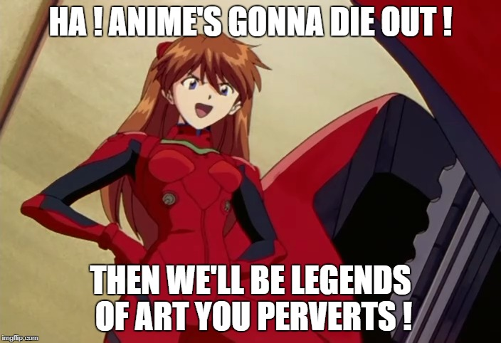 Anime's Death | HA ! ANIME'S GONNA DIE OUT ! THEN WE'LL BE LEGENDS OF ART YOU PERVERTS ! | image tagged in anime death art evangelion mind weird future meme funny red mech strange | made w/ Imgflip meme maker