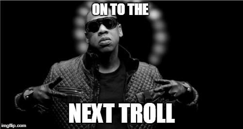 ON TO THE NEXT TROLL | image tagged in jay z on to the next one | made w/ Imgflip meme maker