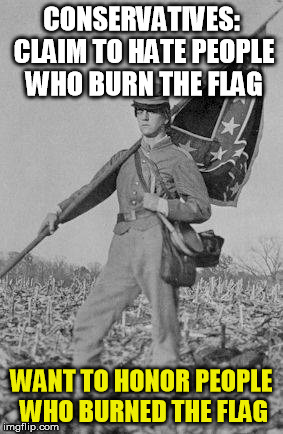 More alt-right hypocrisy |  CONSERVATIVES: CLAIM TO HATE PEOPLE WHO BURN THE FLAG; WANT TO HONOR PEOPLE WHO BURNED THE FLAG | image tagged in confederate,confederate flag,charlottesville,rebel,trump,conservatives | made w/ Imgflip meme maker