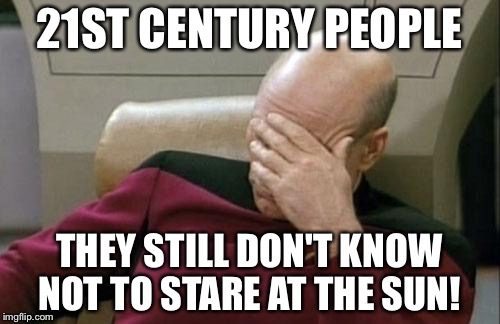 Captain Picard Facepalm Meme | 21ST CENTURY PEOPLE THEY STILL DON'T KNOW NOT TO STARE AT THE SUN! | image tagged in memes,captain picard facepalm | made w/ Imgflip meme maker