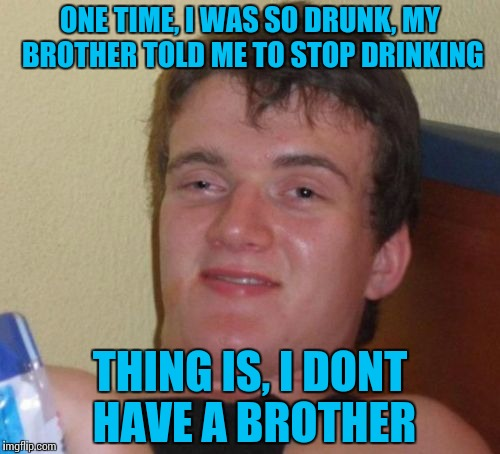 That one time... | ONE TIME, I WAS SO DRUNK, MY BROTHER TOLD ME TO STOP DRINKING THING IS, I DONT HAVE A BROTHER | image tagged in memes,10 guy,funny | made w/ Imgflip meme maker