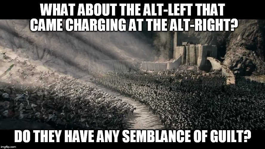 WHAT ABOUT THE ALT-LEFT THAT CAME CHARGING AT THE ALT-RIGHT? DO THEY HAVE ANY SEMBLANCE OF GUILT? | image tagged in rohirrim ride | made w/ Imgflip meme maker